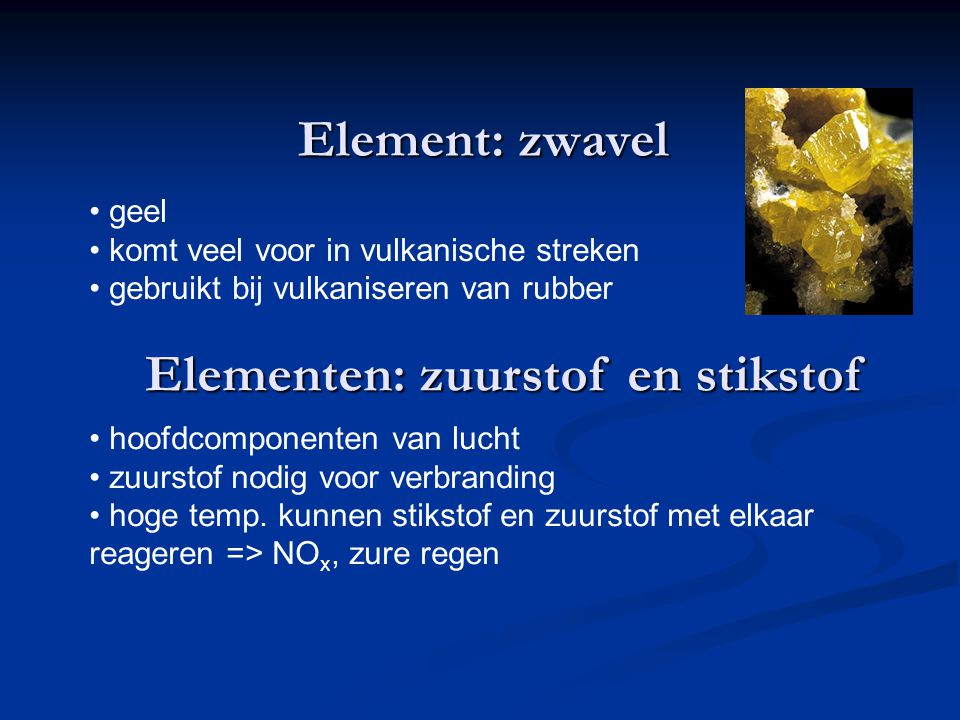 Element: zwavel geel komt veel voor in vulkanische streken gebruikt bij vulkaniseren van rubber Elementen: zuurstof en stikstof hoofdcomponenten van l