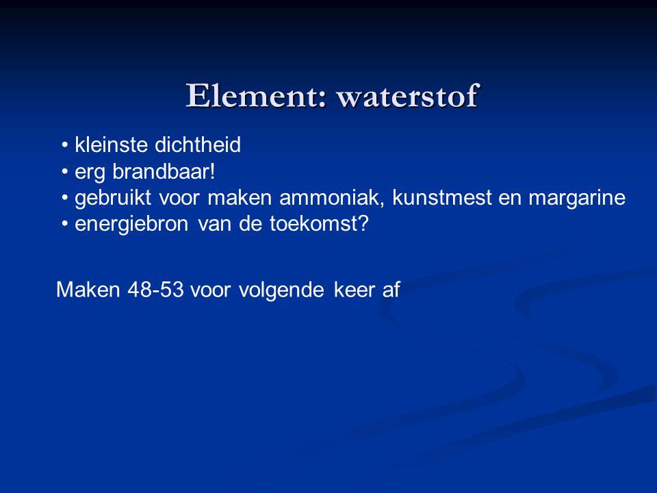 Element: waterstof kleinste dichtheid erg brandbaar! gebruikt voor maken ammoniak, kunstmest en margarine energiebron van de toekomst? Maken 48-53 voo