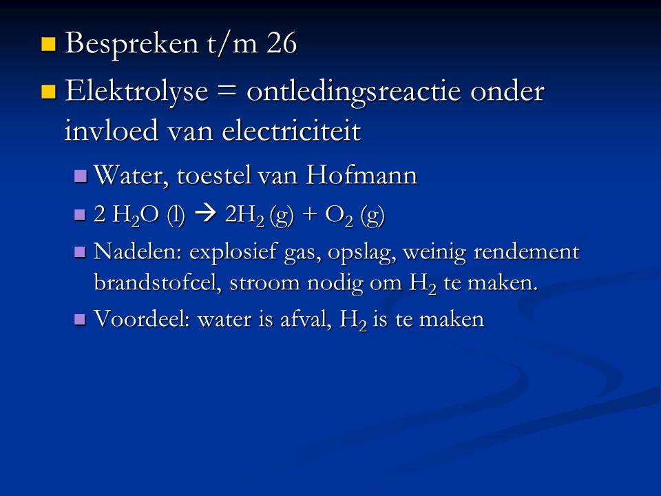 Bespreken t/m 26 Bespreken t/m 26 Elektrolyse = ontledingsreactie onder invloed van electriciteit Elektrolyse = ontledingsreactie onder invloed van el