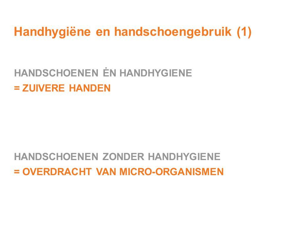 Handhygiëne en handschoengebruik (1) HANDSCHOENEN ZONDER HANDHYGIENE = OVERDRACHT VAN MICRO-ORGANISMEN HANDSCHOENEN ĖN HANDHYGIENE = ZUIVERE HANDEN