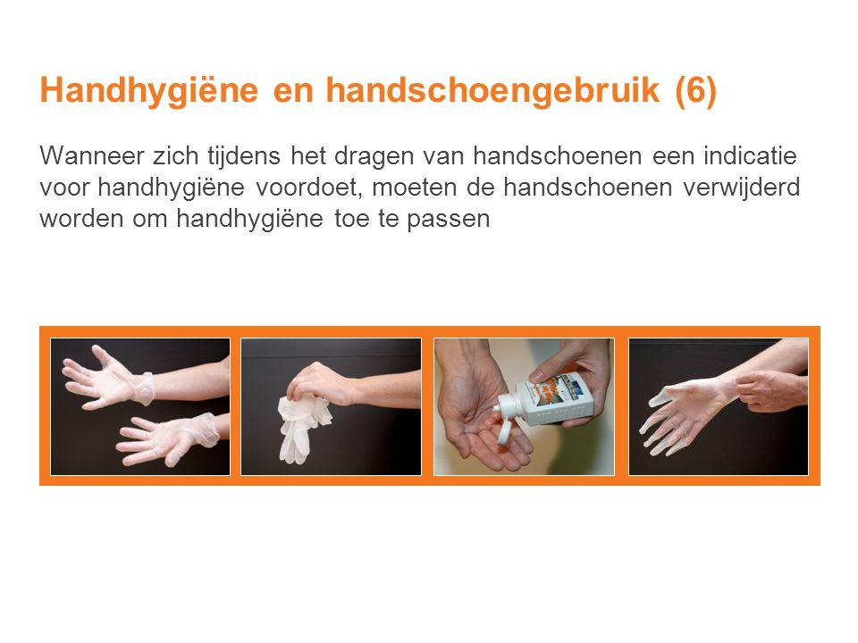 Handhygiëne en handschoengebruik (6) Wanneer zich tijdens het dragen van handschoenen een indicatie voor handhygiëne voordoet, moeten de handschoenen