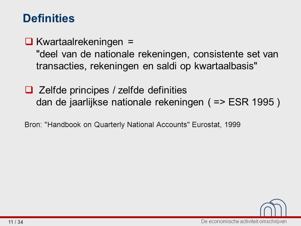 De economische activiteit omschrijven 11 / 34  Kwartaalrekeningen = deel van de nationale rekeningen, consistente set van transacties, rekeningen en saldi op kwartaalbasis  Zelfde principes / zelfde definities dan de jaarlijkse nationale rekeningen ( => ESR 1995 ) Bron: Handbook on Quarterly National Accounts Eurostat, 1999 Definities