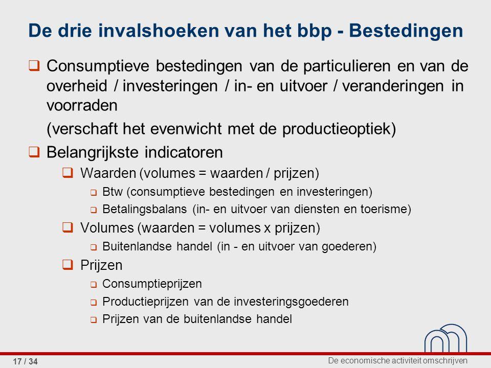 De economische activiteit omschrijven 17 / 34 De drie invalshoeken van het bbp - Bestedingen  Consumptieve bestedingen van de particulieren en van de overheid / investeringen / in- en uitvoer / veranderingen in voorraden (verschaft het evenwicht met de productieoptiek)  Belangrijkste indicatoren  Waarden (volumes = waarden / prijzen)  Btw (consumptieve bestedingen en investeringen)  Betalingsbalans (in- en uitvoer van diensten en toerisme)  Volumes (waarden = volumes x prijzen)  Buitenlandse handel (in - en uitvoer van goederen)  Prijzen  Consumptieprijzen  Productieprijzen van de investeringsgoederen  Prijzen van de buitenlandse handel