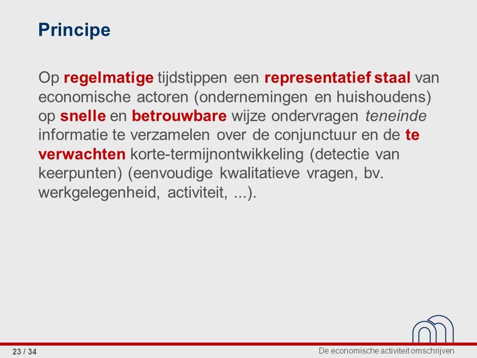 De economische activiteit omschrijven 23 / 34 Principe Op regelmatige tijdstippen een representatief staal van economische actoren (ondernemingen en h