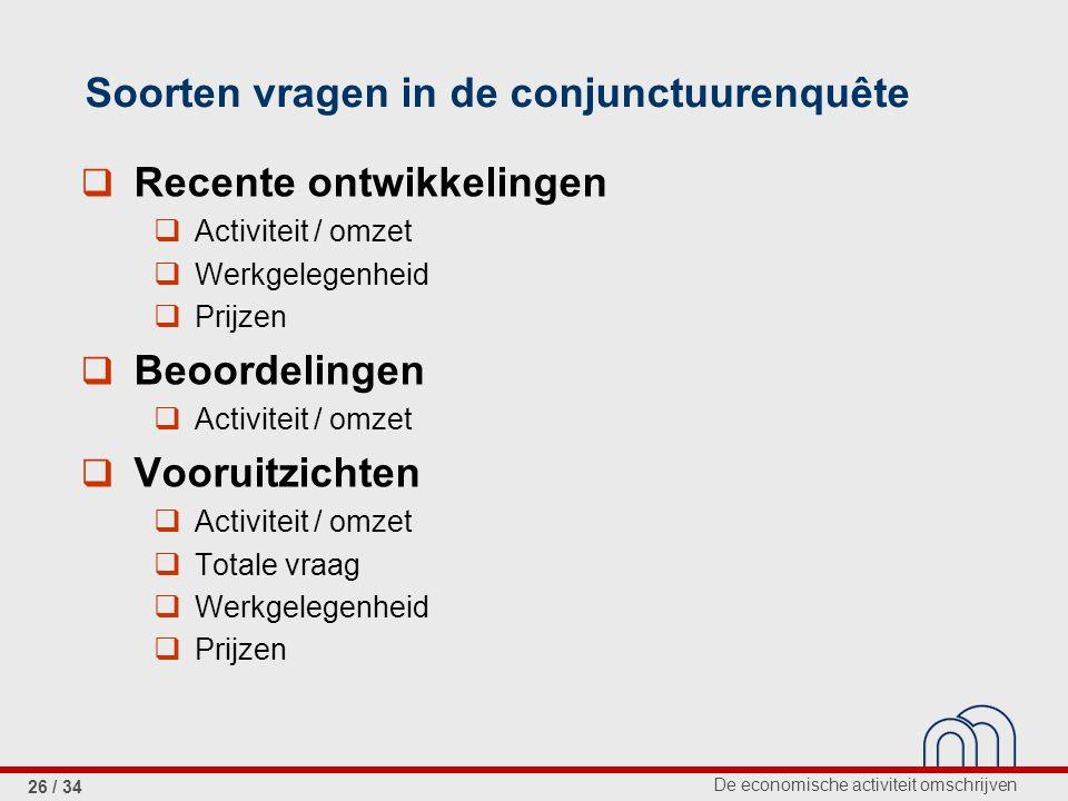 De economische activiteit omschrijven 26 / 34 Soorten vragen in de conjunctuurenquête  Recente ontwikkelingen  Activiteit / omzet  Werkgelegenheid