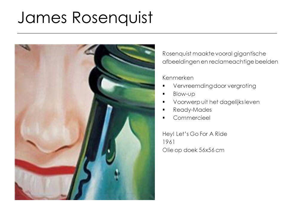 James Rosenquist Rosenquist maakte vooral gigantische afbeeldingen en reclameachtige beelden Kenmerken  Vervreemding door vergroting  Blow-up  Voor