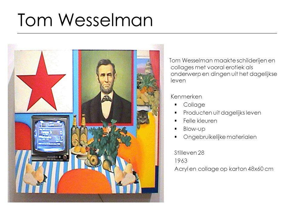 Tom Wesselman Tom Wesselman maakte schilderijen en collages met vooral erotiek als onderwerp en dingen uit het dagelijkse leven Kenmerken  Collage 