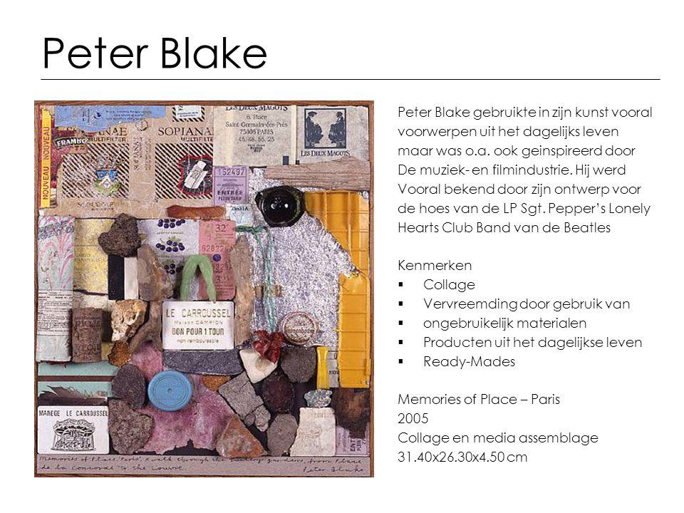 Peter Blake Peter Blake gebruikte in zijn kunst vooral voorwerpen uit het dagelijks leven maar was o.a. ook geinspireerd door De muziek- en filmindust