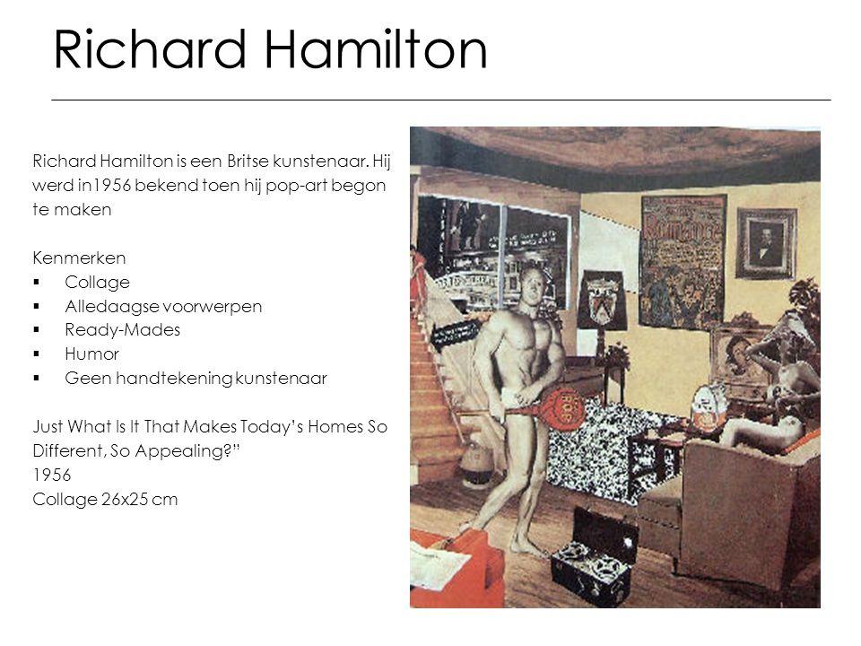 Richard Hamilton Richard Hamilton is een Britse kunstenaar. Hij werd in1956 bekend toen hij pop-art begon te maken Kenmerken  Collage  Alledaagse vo