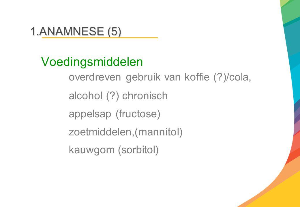 1.ANAMNESE (5) Voedingsmiddelen overdreven gebruik van koffie (?)/cola, alcohol (?) chronisch appelsap (fructose) zoetmiddelen,(mannitol) kauwgom (sor