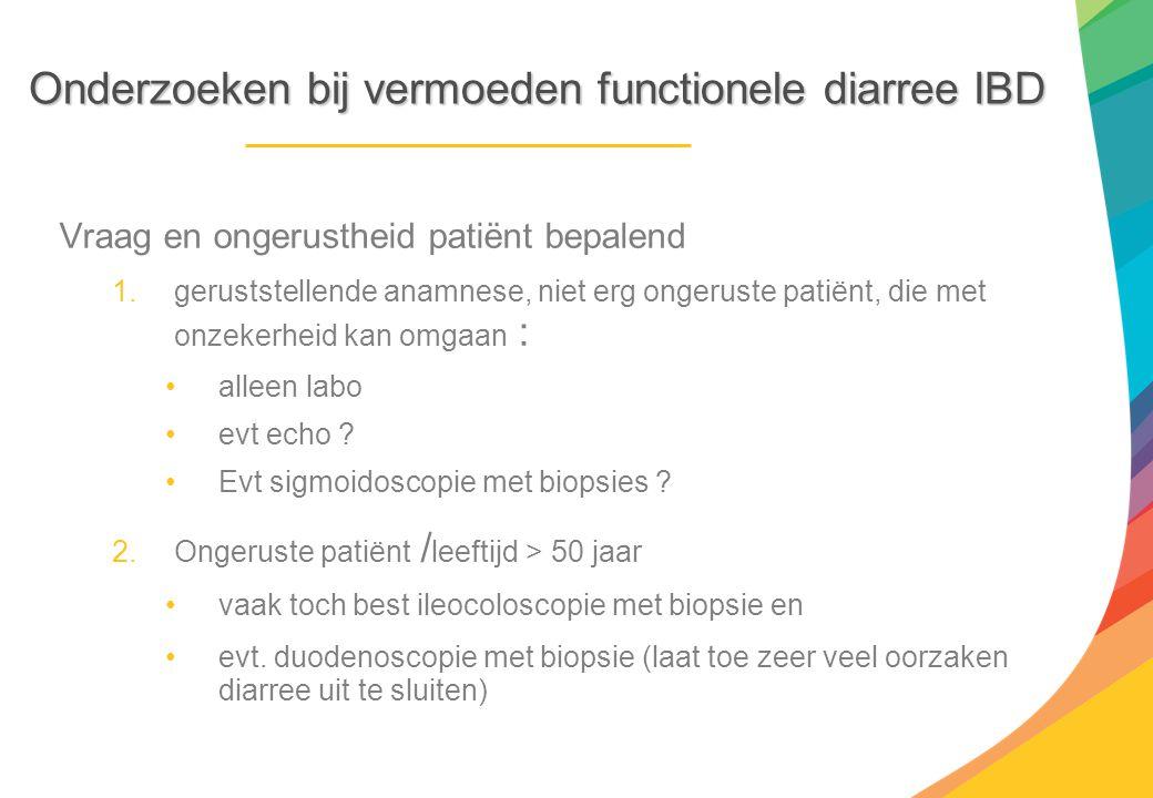 Onderzoeken bij vermoeden functionele diarree IBD Vraag en ongerustheid patiënt bepalend 1.geruststellende anamnese, niet erg ongeruste patiënt, die m