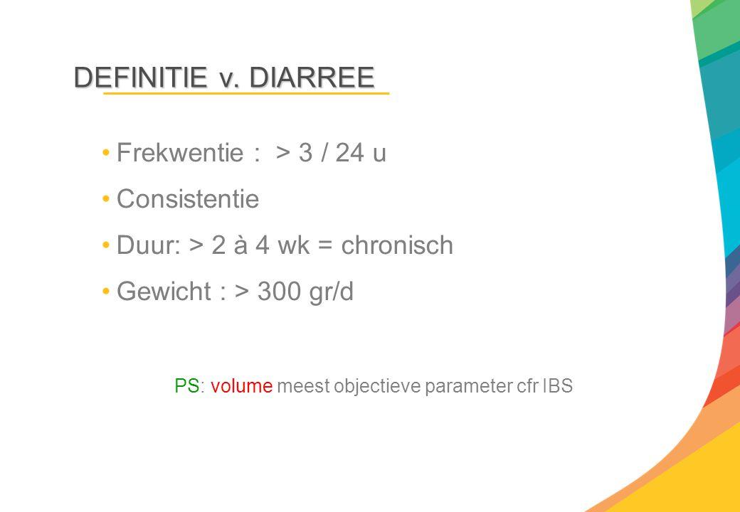 DEFINITIE v. DIARREE Frekwentie : > 3 / 24 u Consistentie Duur: > 2 à 4 wk = chronisch Gewicht : > 300 gr/d PS: volume meest objectieve parameter cfr