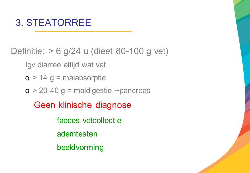 3. STEATORREE Definitie: > 6 g/24 u (dieet 80-100 g vet) Igv diarree altijd wat vet o> 14 g = malabsorptie o> 20-40 g = maldigestie ~pancreas Geen kli
