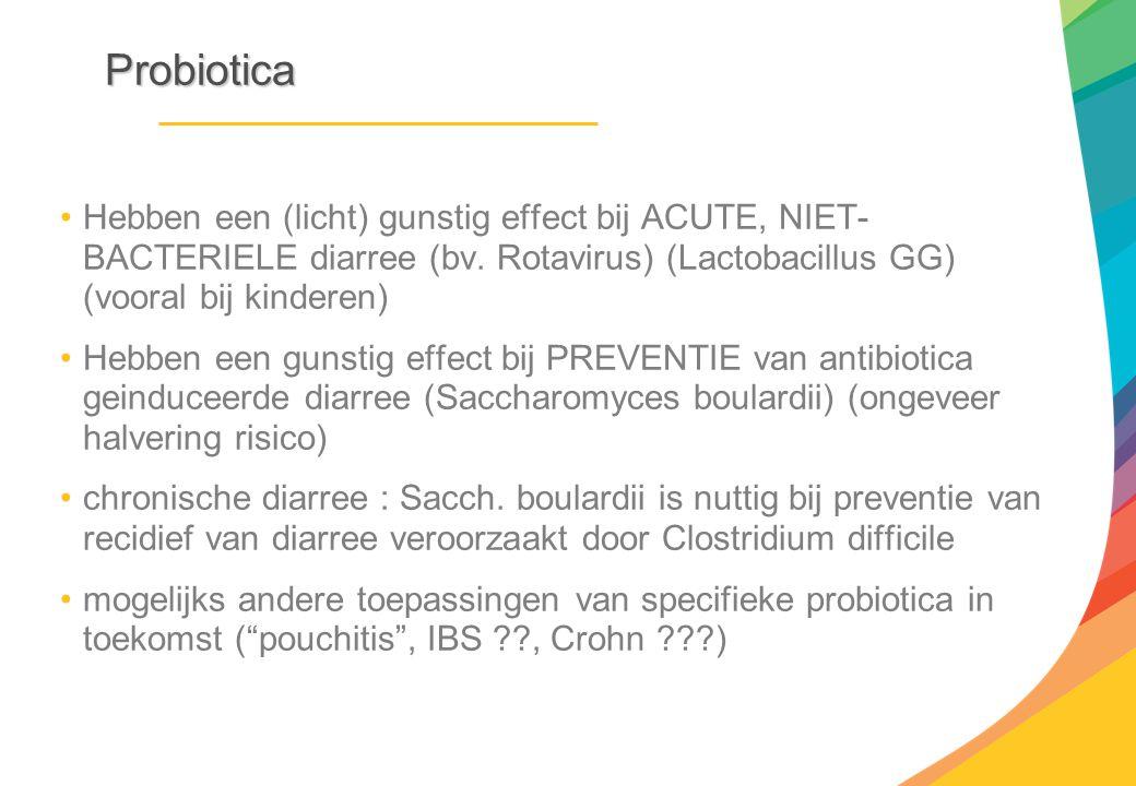 Probiotica Hebben een (licht) gunstig effect bij ACUTE, NIET- BACTERIELE diarree (bv. Rotavirus) (Lactobacillus GG) (vooral bij kinderen) Hebben een g