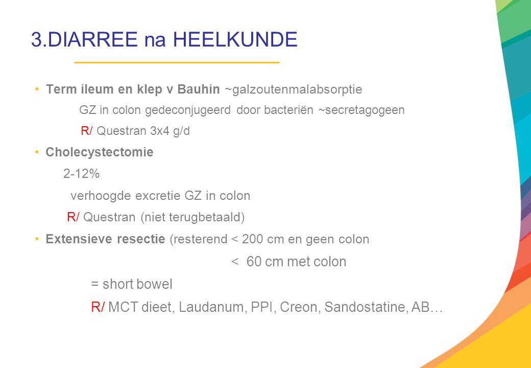 3.DIARREE na HEELKUNDE Term ileum en klep v Bauhin ~galzoutenmalabsorptie GZ in colon gedeconjugeerd door bacteriën ~secretagogeen R/ Questran 3x4 g/d