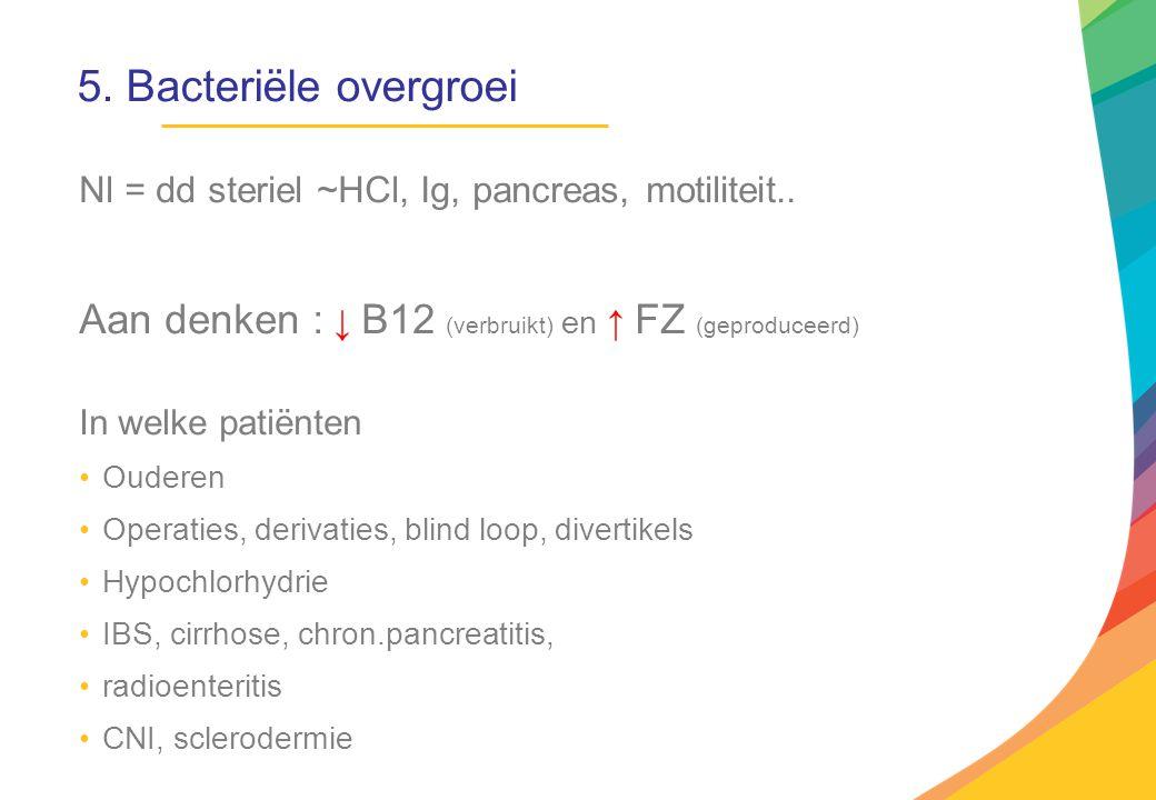 5. Bacteriële overgroei Nl = dd steriel ~HCl, Ig, pancreas, motiliteit.. Aan denken : ↓ B12 (verbruikt) en ↑ FZ (geproduceerd) In welke patiënten Oude
