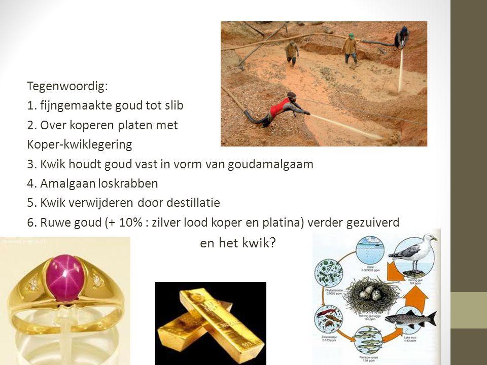 Tegenwoordig: 1. fijngemaakte goud tot slib 2. Over koperen platen met Koper-kwiklegering 3. Kwik houdt goud vast in vorm van goudamalgaam 4. Amalgaan