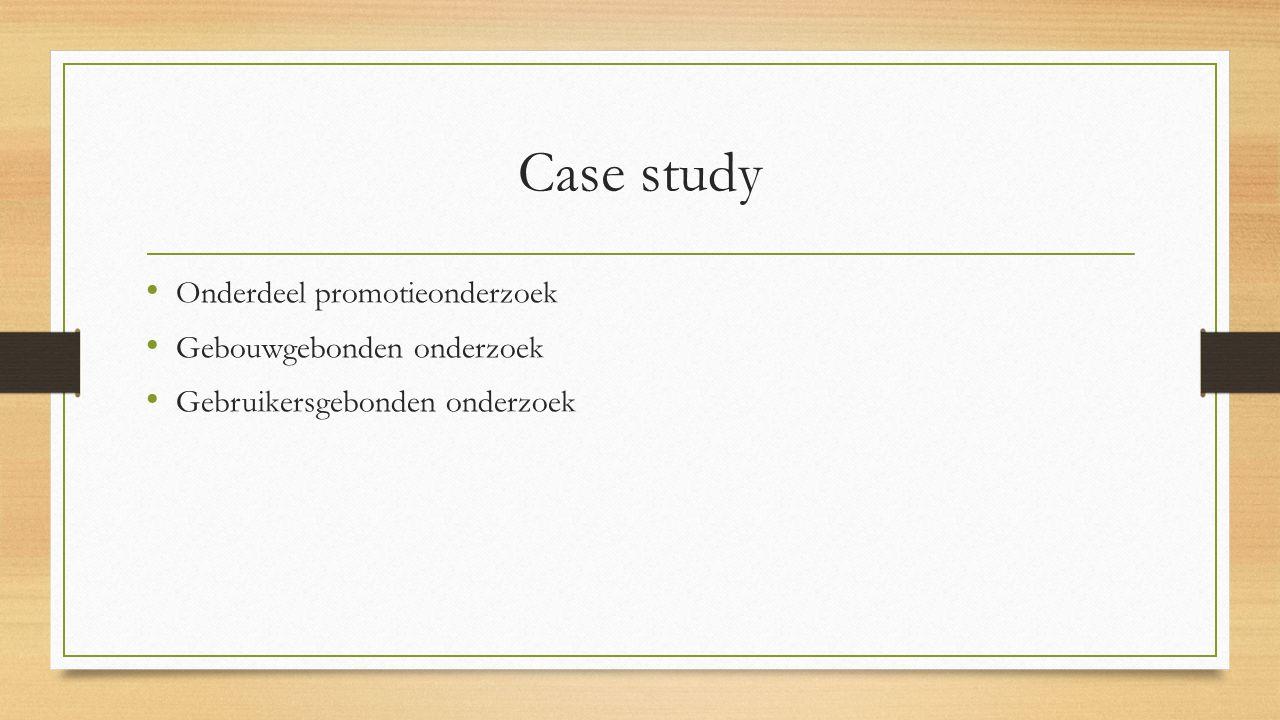 Case study Onderdeel promotieonderzoek Gebouwgebonden onderzoek Gebruikersgebonden onderzoek