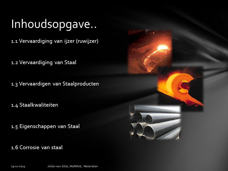 1.1 Vervaardiging van ijzer (ruwijzer) 1.2 Vervaardiging van Staal 1.3 Vervaardigen van Staalproducten 1.4 Staalkwaliteiten 1.5 Eigenschappen van Staal 1.6 Corrosie van staal 19-11-2013Julian van Gilst, M1BM1N, Materialen Inhoudsopgave..
