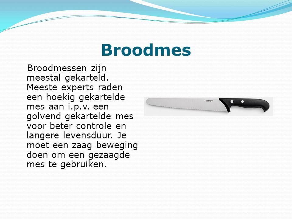 Broodmes Broodmessen zijn meestal gekarteld. Meeste experts raden een hoekig gekartelde mes aan i.p.v. een golvend gekartelde mes voor beter controle
