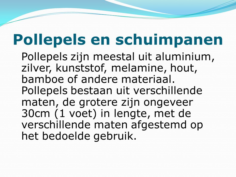 Pollepels en schuimpanen Pollepels zijn meestal uit aluminium, zilver, kunststof, melamine, hout, bamboe of andere materiaal.