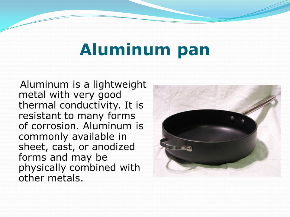 Aluminum pan Aluminum is a lightweight metal with very good thermal conductivity.