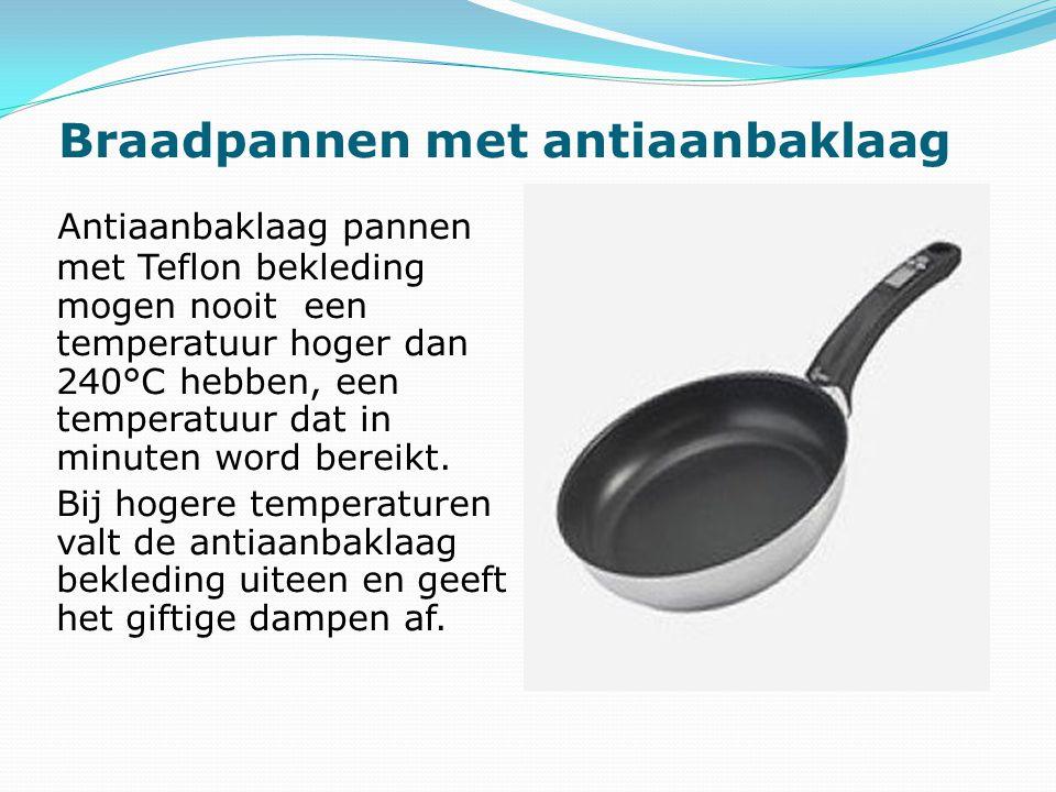Antiaanbaklaag pannen met Teflon bekleding mogen nooit een temperatuur hoger dan 240°C hebben, een temperatuur dat in minuten word bereikt.