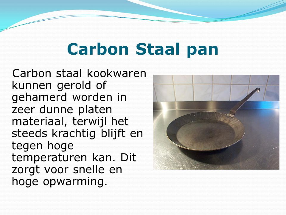 Carbon Staal pan Carbon staal kookwaren kunnen gerold of gehamerd worden in zeer dunne platen materiaal, terwijl het steeds krachtig blijft en tegen hoge temperaturen kan.