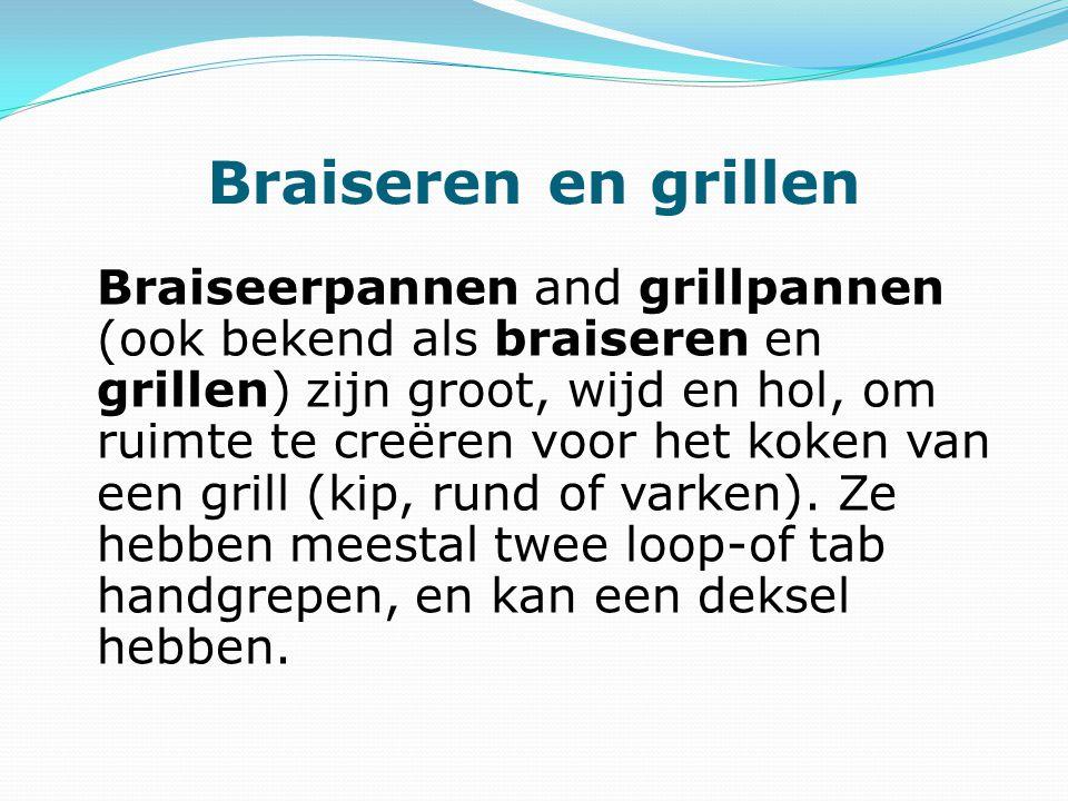 Braiseren en grillen Braiseerpannen and grillpannen (ook bekend als braiseren en grillen) zijn groot, wijd en hol, om ruimte te creëren voor het koken van een grill (kip, rund of varken).
