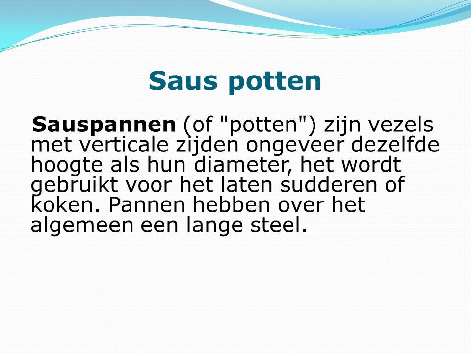 Saus potten Sauspannen (of potten ) zijn vezels met verticale zijden ongeveer dezelfde hoogte als hun diameter, het wordt gebruikt voor het laten sudderen of koken.