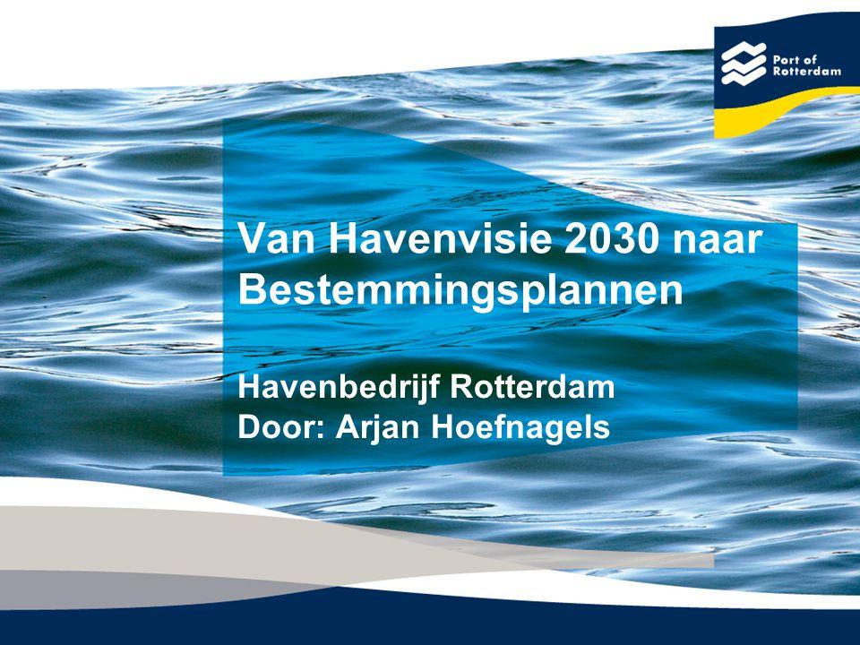 Van Havenvisie 2030 naar Bestemmingsplannen Havenbedrijf Rotterdam Door: Arjan Hoefnagels