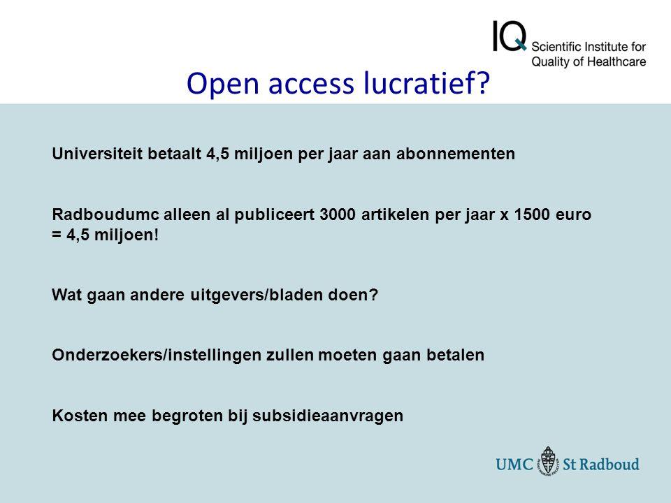 Open access lucratief? Universiteit betaalt 4,5 miljoen per jaar aan abonnementen Radboudumc alleen al publiceert 3000 artikelen per jaar x 1500 euro