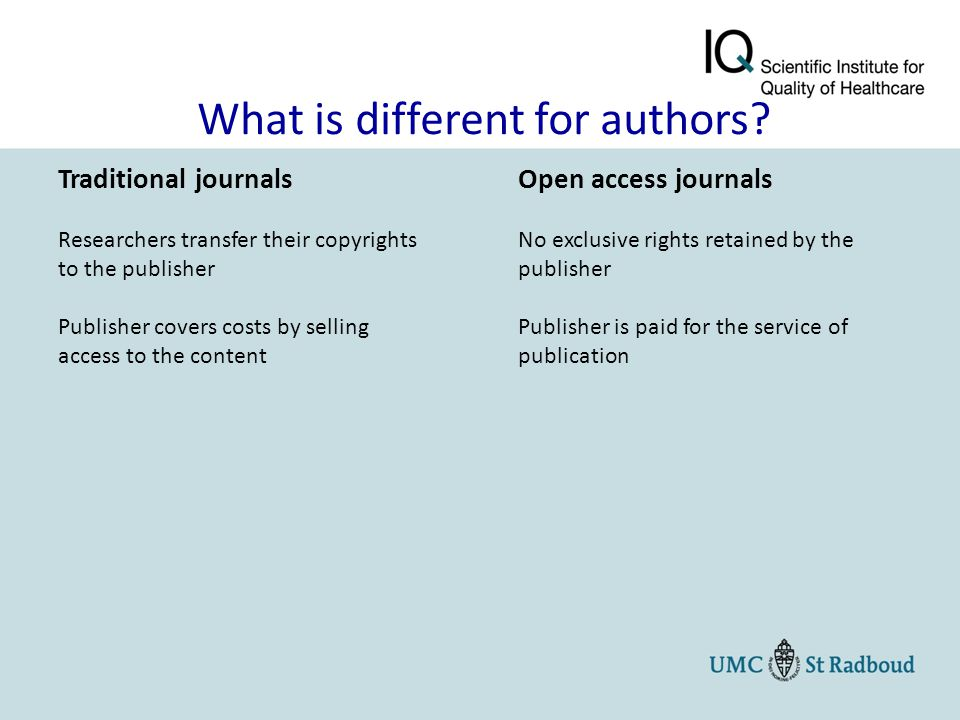 Traditional journals Researchers transfer their copyrights to the publisher Publisher covers costs by selling access to the content Open access journa