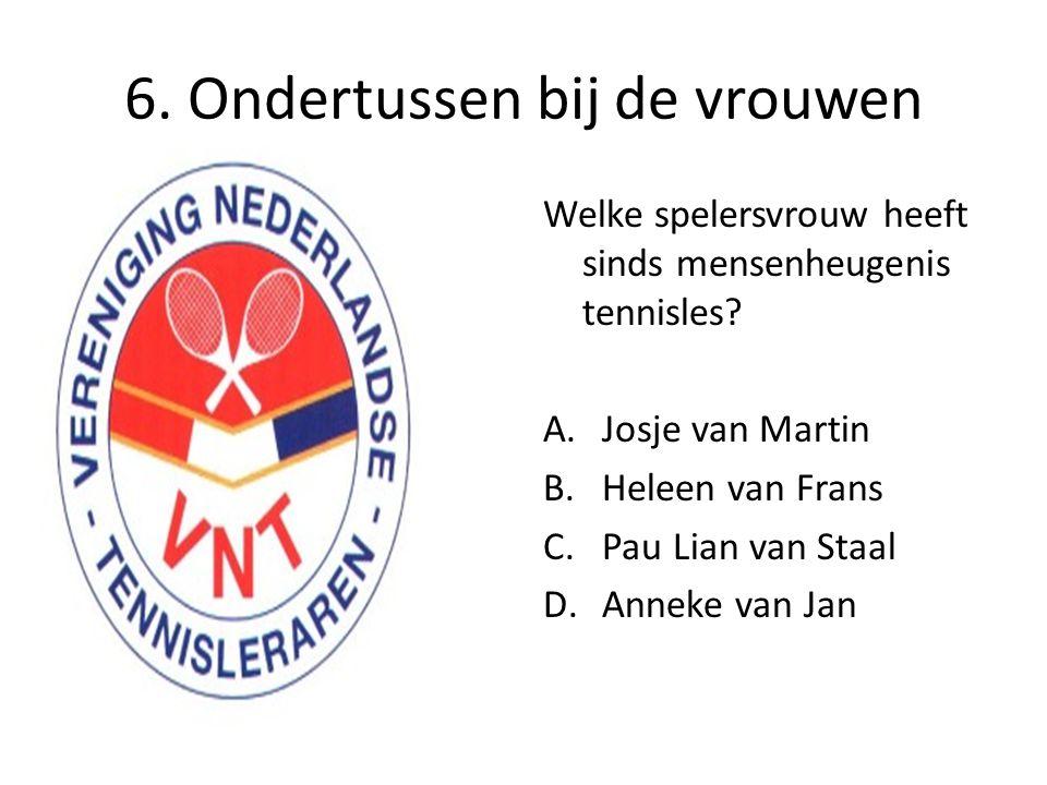 6. Ondertussen bij de vrouwen Welke spelersvrouw heeft sinds mensenheugenis tennisles? A.Josje van Martin B.Heleen van Frans C.Pau Lian van Staal D.An