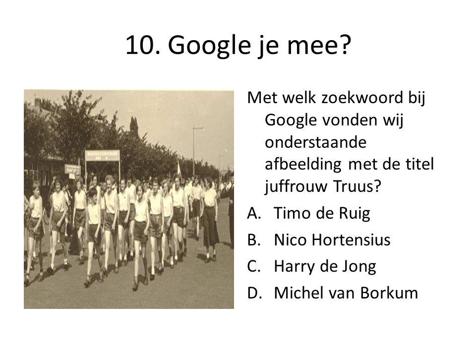 10. Google je mee? Met welk zoekwoord bij Google vonden wij onderstaande afbeelding met de titel juffrouw Truus? A.Timo de Ruig B.Nico Hortensius C.Ha