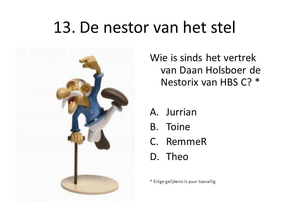 13. De nestor van het stel Wie is sinds het vertrek van Daan Holsboer de Nestorix van HBS C? * A.Jurrian B.Toine C.RemmeR D.Theo * Enige gelijkenis is