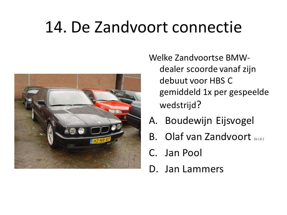 14. De Zandvoort connectie Welke Zandvoortse BMW- dealer scoorde vanaf zijn debuut voor HBS C gemiddeld 1x per gespeelde wedstrijd ? A.Boudewijn Eijsv