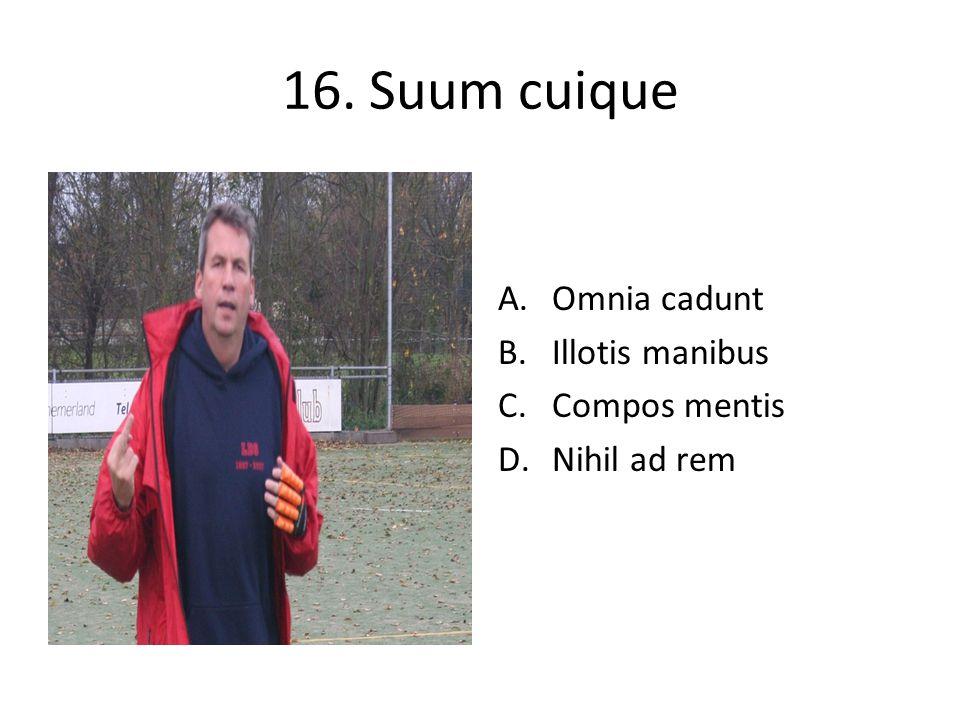 16. Suum cuique A.Omnia cadunt B.Illotis manibus C.Compos mentis D.Nihil ad rem