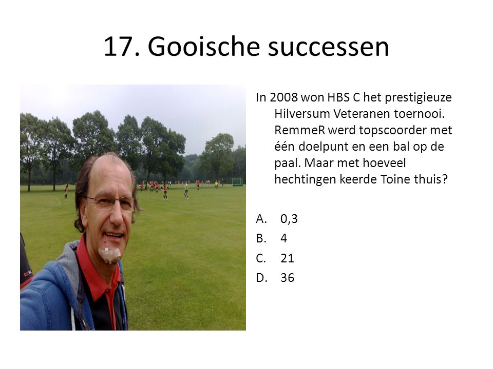 17. Gooische successen In 2008 won HBS C het prestigieuze Hilversum Veteranen toernooi. RemmeR werd topscoorder met één doelpunt en een bal op de paal
