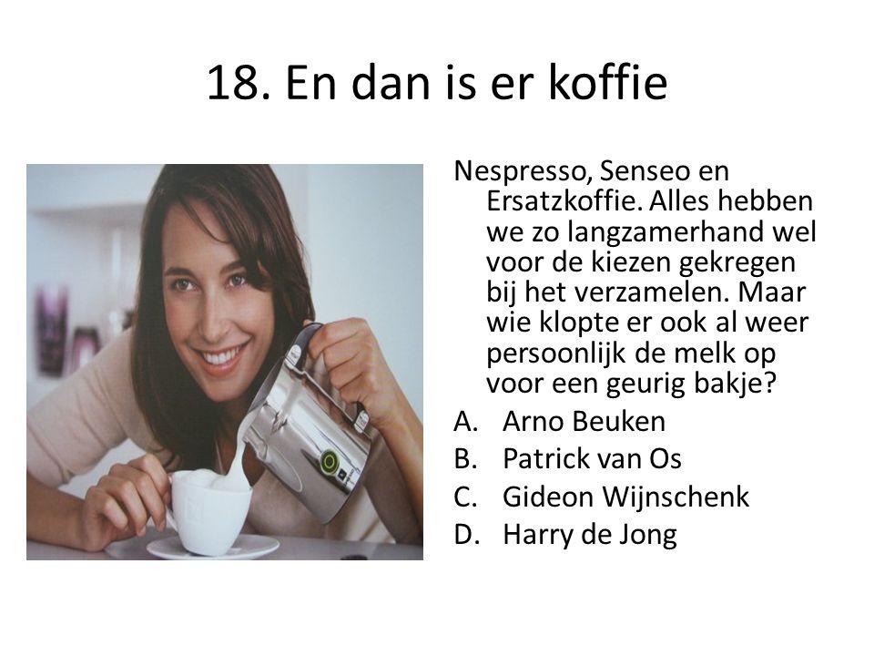 18. En dan is er koffie Nespresso, Senseo en Ersatzkoffie. Alles hebben we zo langzamerhand wel voor de kiezen gekregen bij het verzamelen. Maar wie k