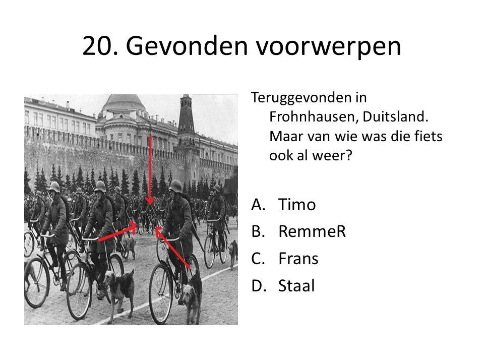 20. Gevonden voorwerpen Teruggevonden in Frohnhausen, Duitsland. Maar van wie was die fiets ook al weer? A.Timo B.RemmeR C.Frans D.Staal
