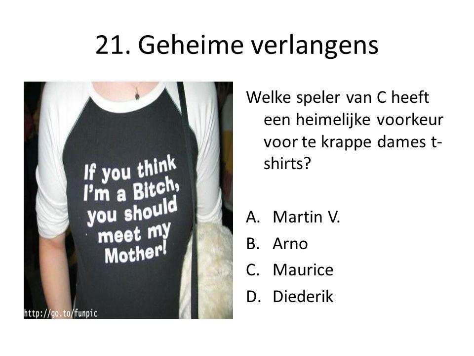 21. Geheime verlangens Welke speler van C heeft een heimelijke voorkeur voor te krappe dames t- shirts? A.Martin V. B.Arno C.Maurice D.Diederik