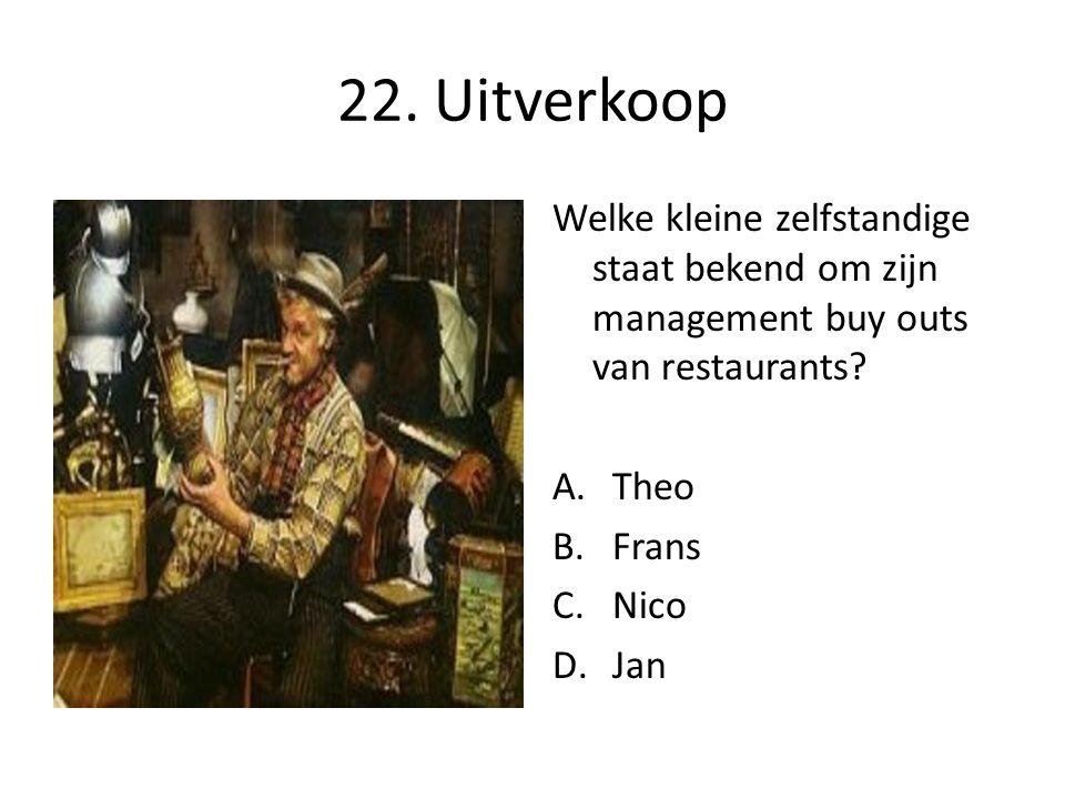 22. Uitverkoop Welke kleine zelfstandige staat bekend om zijn management buy outs van restaurants? A.Theo B.Frans C.Nico D.Jan