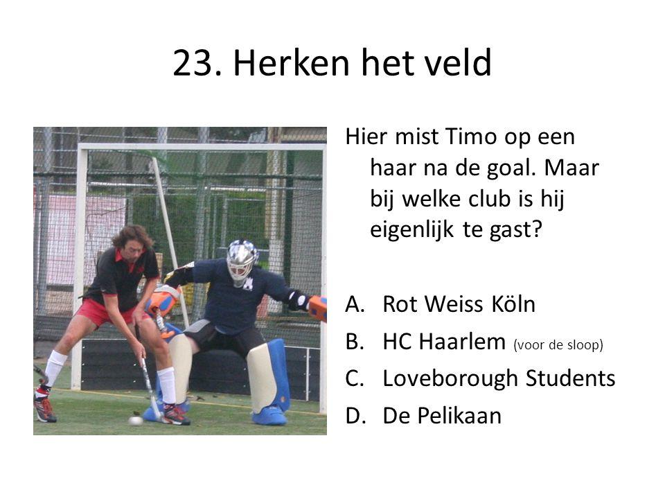 23. Herken het veld Hier mist Timo op een haar na de goal. Maar bij welke club is hij eigenlijk te gast? A.Rot Weiss Köln B.HC Haarlem (voor de sloop)