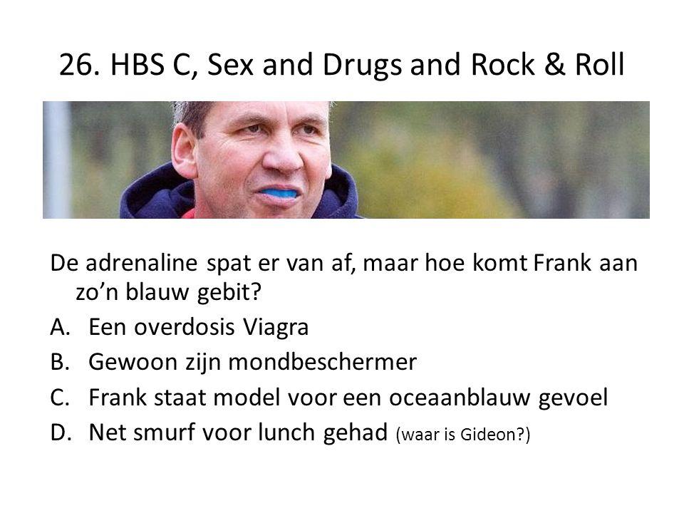 26. HBS C, Sex and Drugs and Rock & Roll De adrenaline spat er van af, maar hoe komt Frank aan zo'n blauw gebit? A.Een overdosis Viagra B.Gewoon zijn