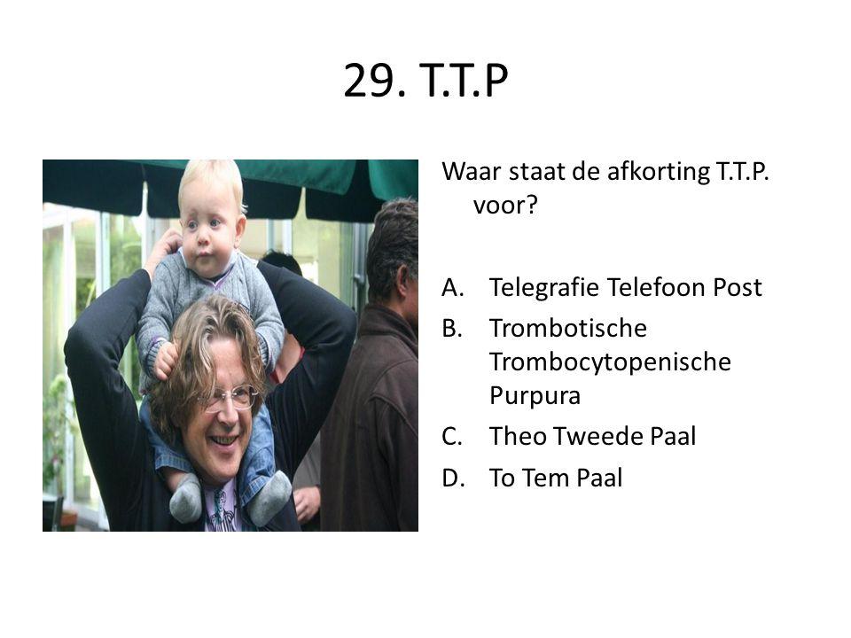 29. T.T.P Waar staat de afkorting T.T.P. voor? A.Telegrafie Telefoon Post B.Trombotische Trombocytopenische Purpura C.Theo Tweede Paal D.To Tem Paal