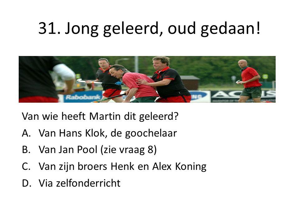 31. Jong geleerd, oud gedaan! Van wie heeft Martin dit geleerd? A.Van Hans Klok, de goochelaar B.Van Jan Pool (zie vraag 8) C.Van zijn broers Henk en