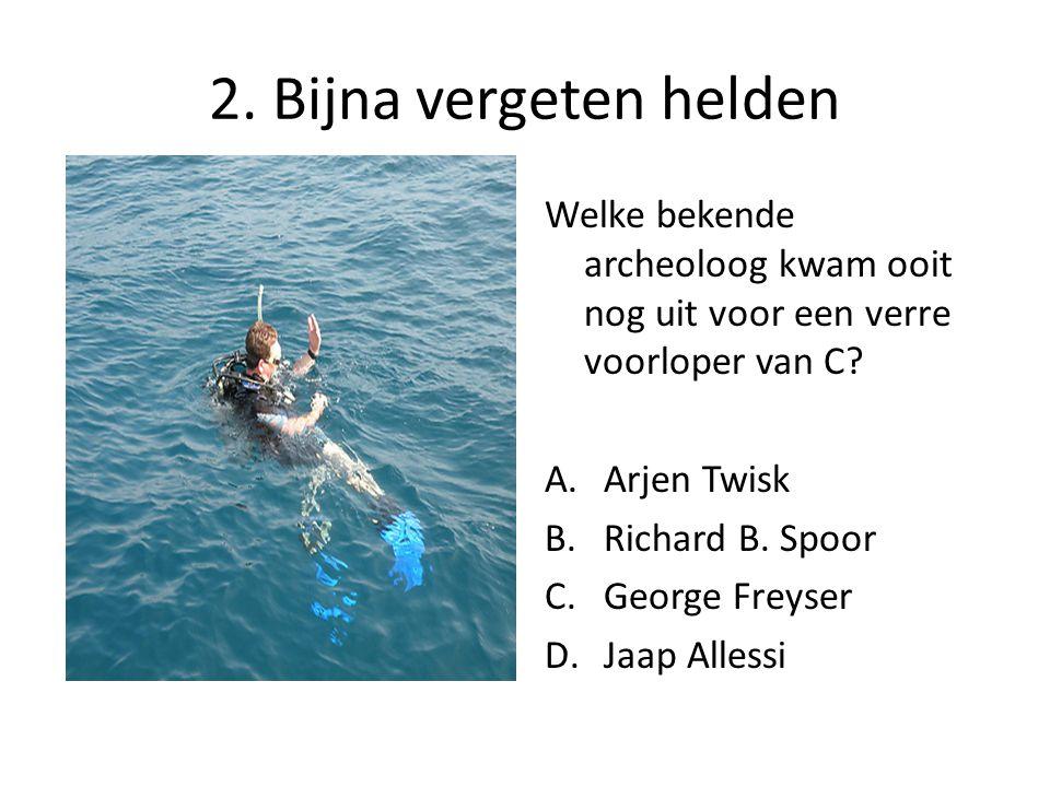 2. Bijna vergeten helden Welke bekende archeoloog kwam ooit nog uit voor een verre voorloper van C? A.Arjen Twisk B.Richard B. Spoor C.George Freyser