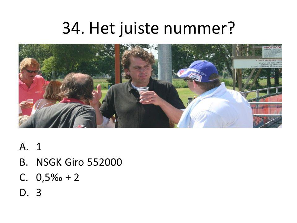 34. Het juiste nummer? A.1 B.NSGK Giro 552000 C.0,5‰ + 2 D.3