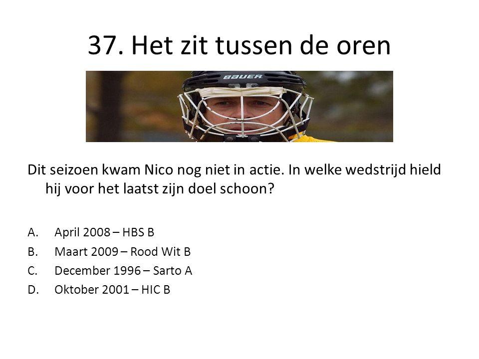 37. Het zit tussen de oren Dit seizoen kwam Nico nog niet in actie. In welke wedstrijd hield hij voor het laatst zijn doel schoon? A.April 2008 – HBS